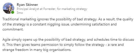LinkedIn post text: Traditional marketing ignores the possibility of bad strategy. As a result, the quality of the strategy is a constant niggling issue, undermining satisfaction and commitment. Agile simply opens up the possibility of bad strategy, and schedules time to discuss it. This then gives teams permission to simply follow the strategy - a rare and strange freedom in many big organizations