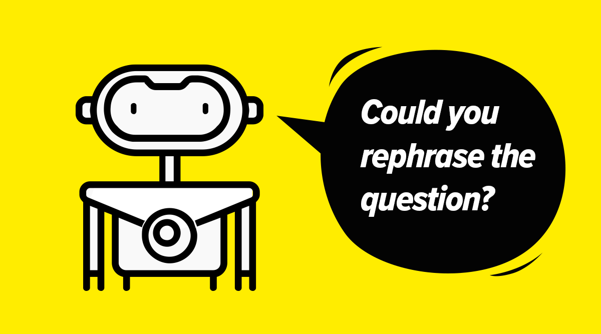 A customer service bot asking 'Could you rephrase the question?'